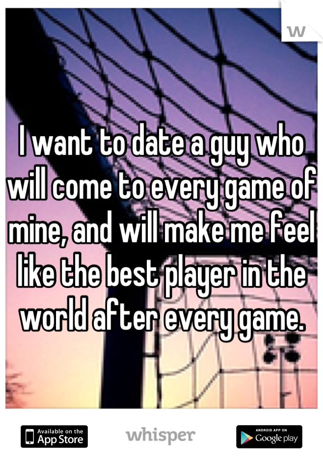 I want to date a guy who will come to every game of mine, and will make me feel like the best player in the world after every game.