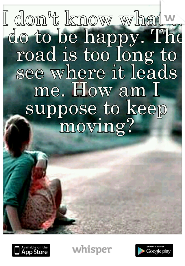 I don't know what to do to be happy. The road is too long to see where it leads me. How am I suppose to keep moving?