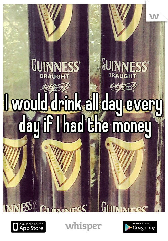 I would drink all day every day if I had the money