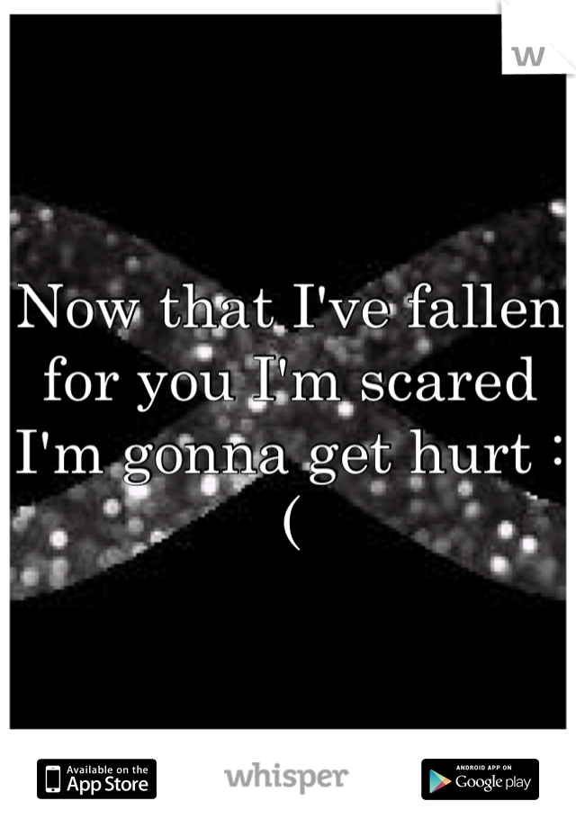 Now that I've fallen for you I'm scared I'm gonna get hurt :(