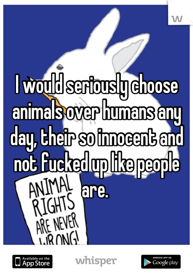 I would seriously choose animals over humans any day, their so innocent and not fucked up like people are.