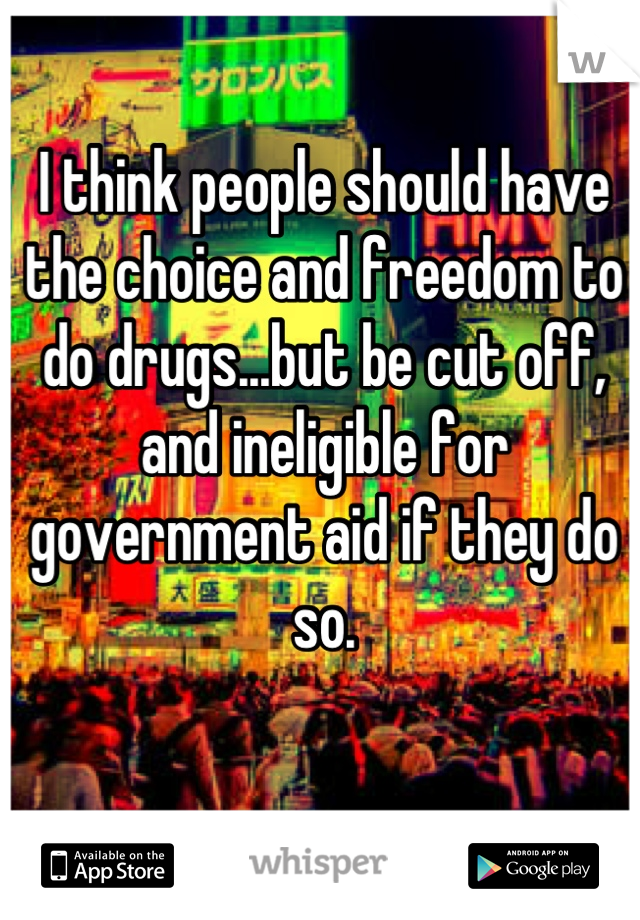 I think people should have the choice and freedom to do drugs...but be cut off,  and ineligible for government aid if they do so.