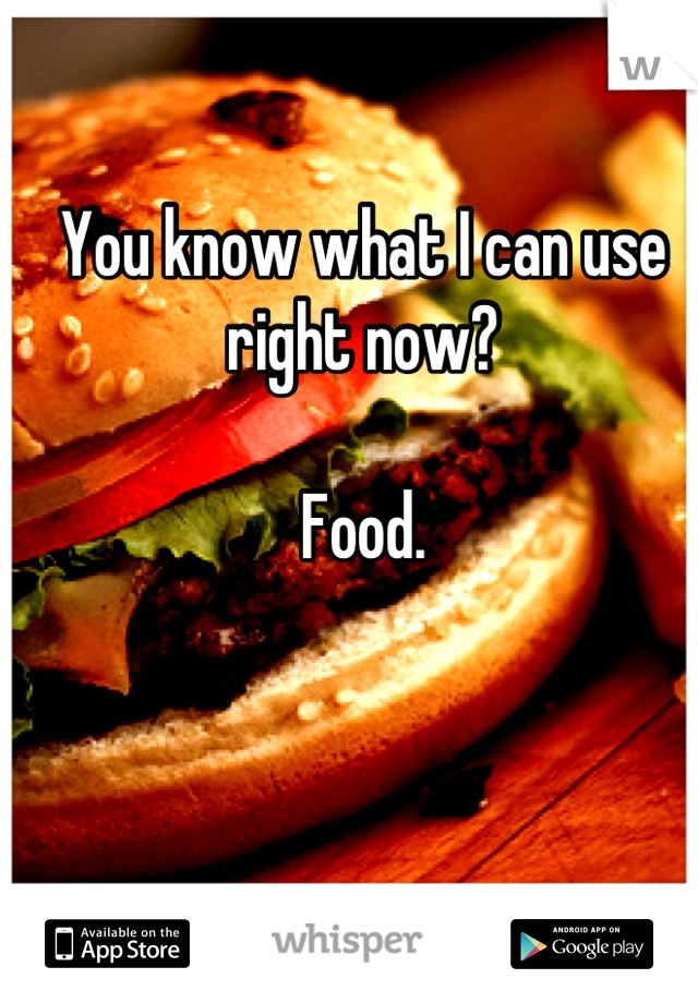 You know what I can use right now?  Food.