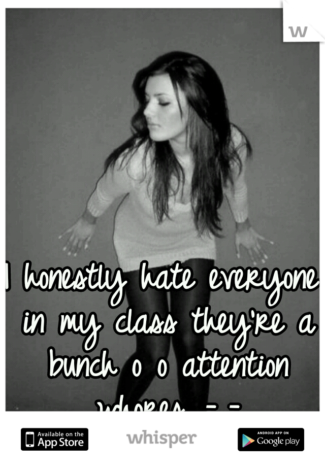 I honestly hate everyone in my class they're a bunch o o attention whores...-_-
