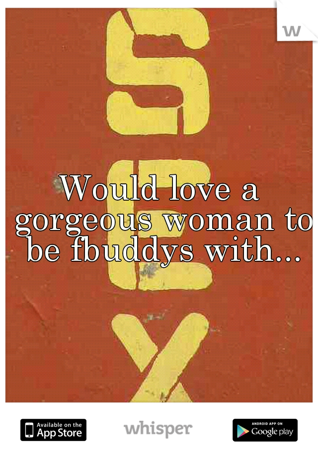 Would love a gorgeous woman to be fbuddys with...