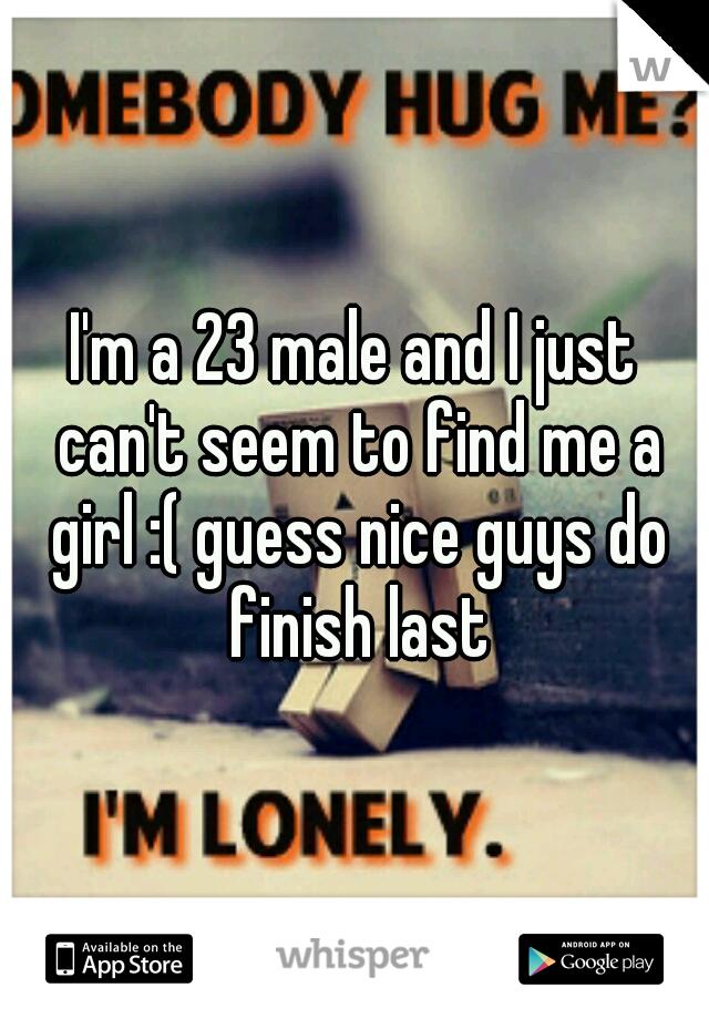 I'm a 23 male and I just can't seem to find me a girl :( guess nice guys do finish last