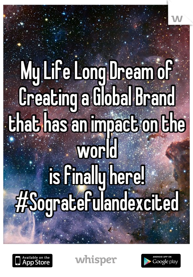 My Life Long Dream of Creating a Global Brand that has an impact on the world  is finally here! #Sogratefulandexcited