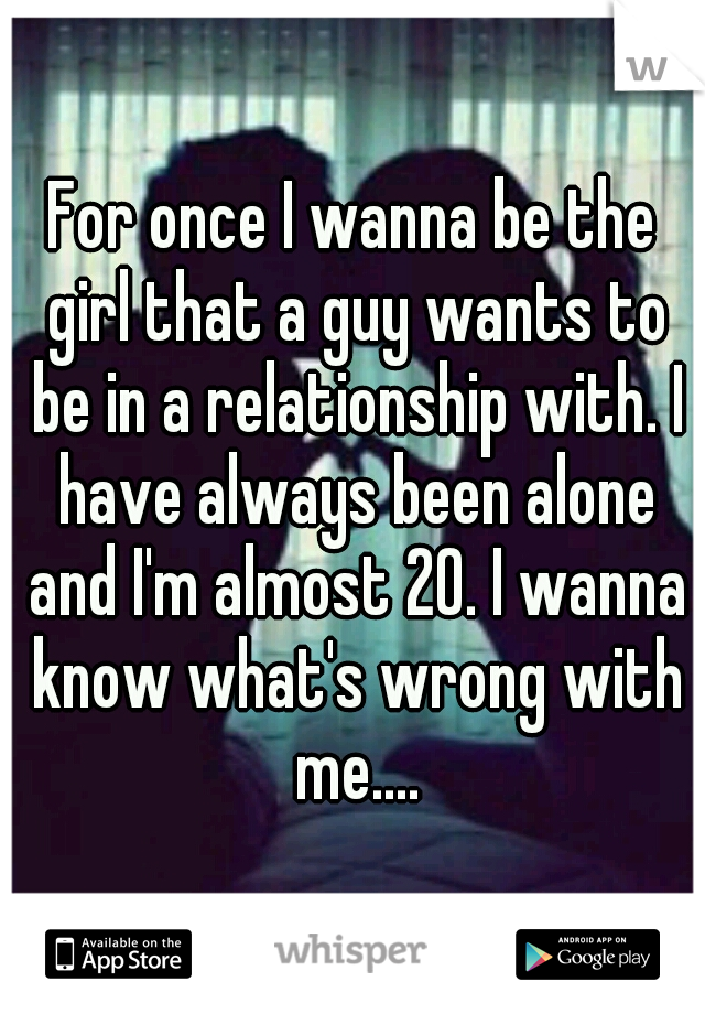 For once I wanna be the girl that a guy wants to be in a relationship with. I have always been alone and I'm almost 20. I wanna know what's wrong with me....