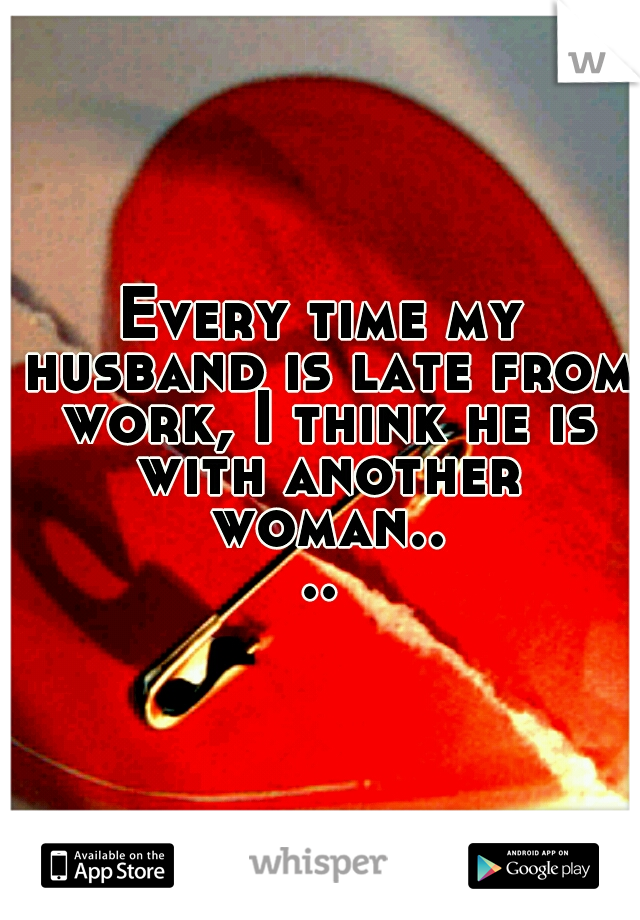 Every time my husband is late from work, I think he is with another woman....