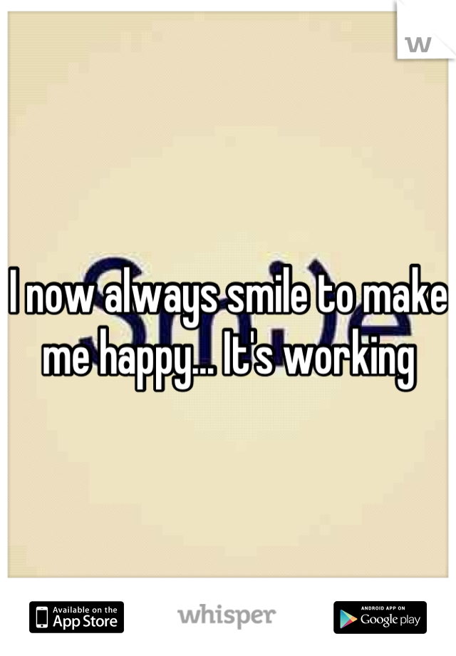 I now always smile to make me happy... It's working