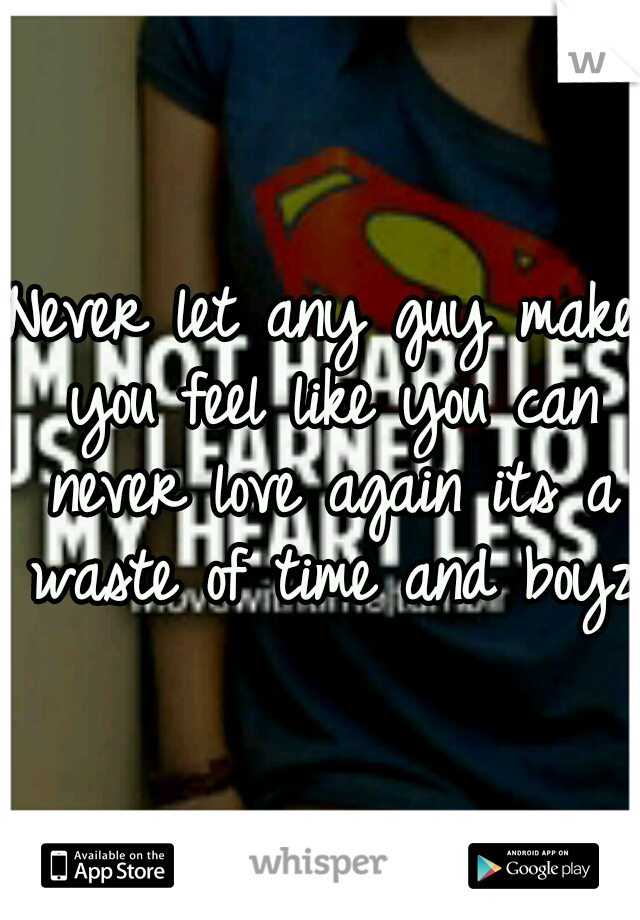 Never let any guy make you feel like you can never love again its a waste of time and boyz