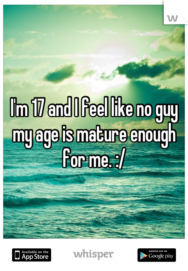 I'm 17 and I feel like no guy my age is mature enough for me. :/