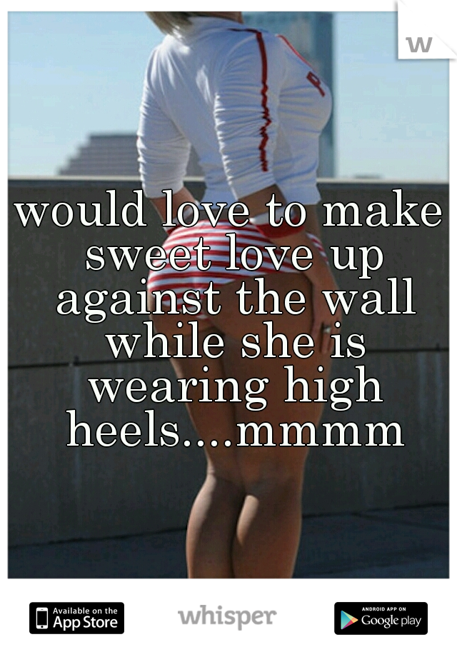 would love to make sweet love up against the wall while she is wearing high heels....mmmm