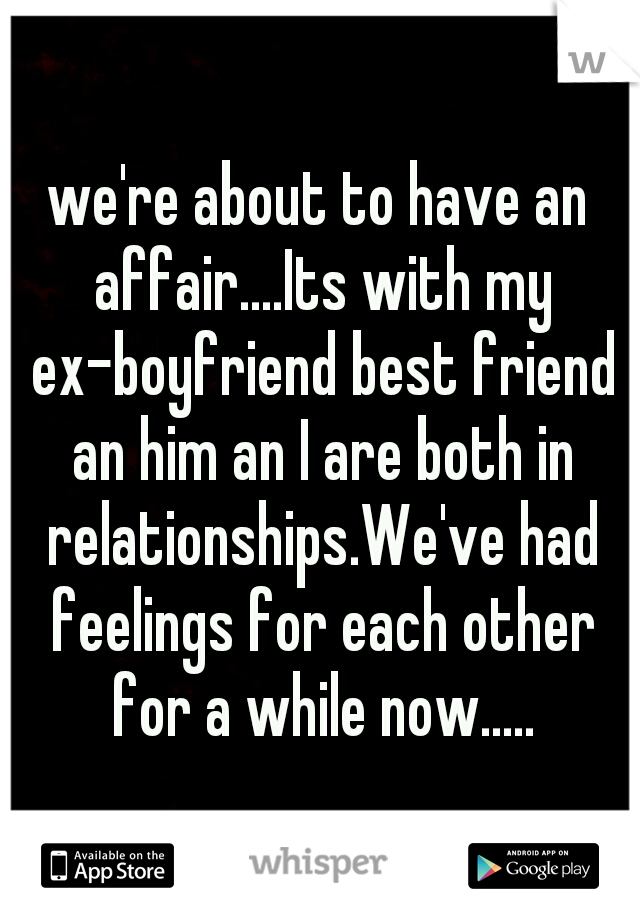we're about to have an affair....Its with my ex-boyfriend best friend an him an I are both in relationships.We've had feelings for each other for a while now.....