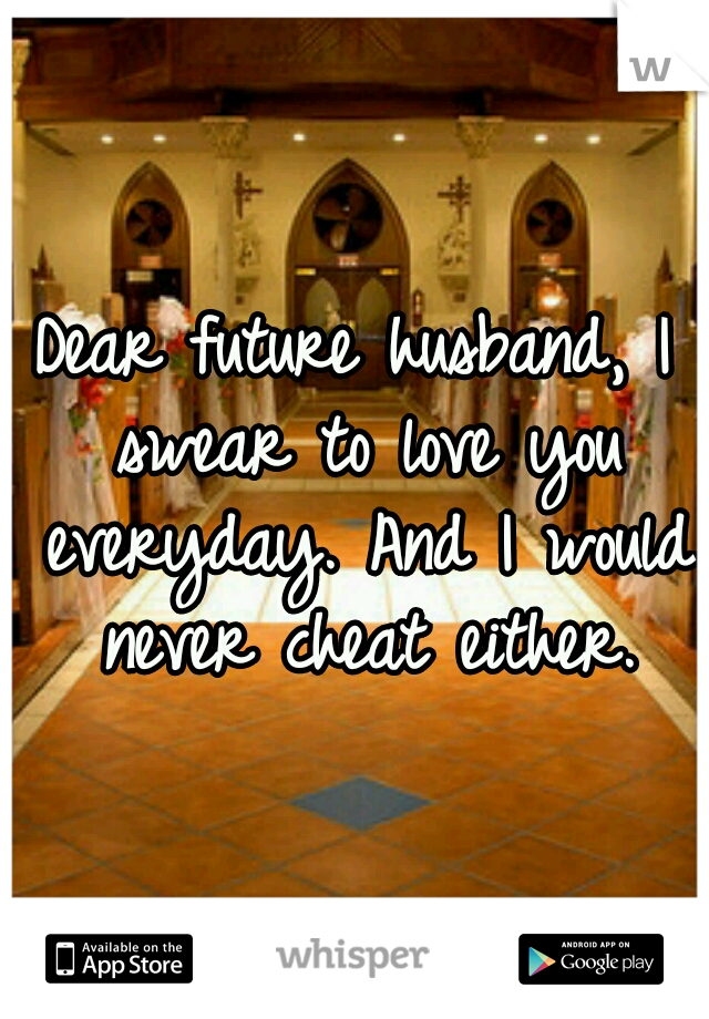 Dear future husband, I swear to love you everyday. And I would never cheat either.