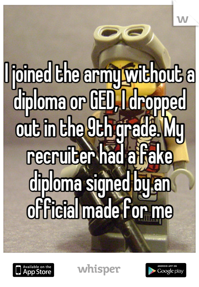 I joined the army without a diploma or GED, I dropped out in the 9th grade. My recruiter had a fake diploma signed by an official made for me