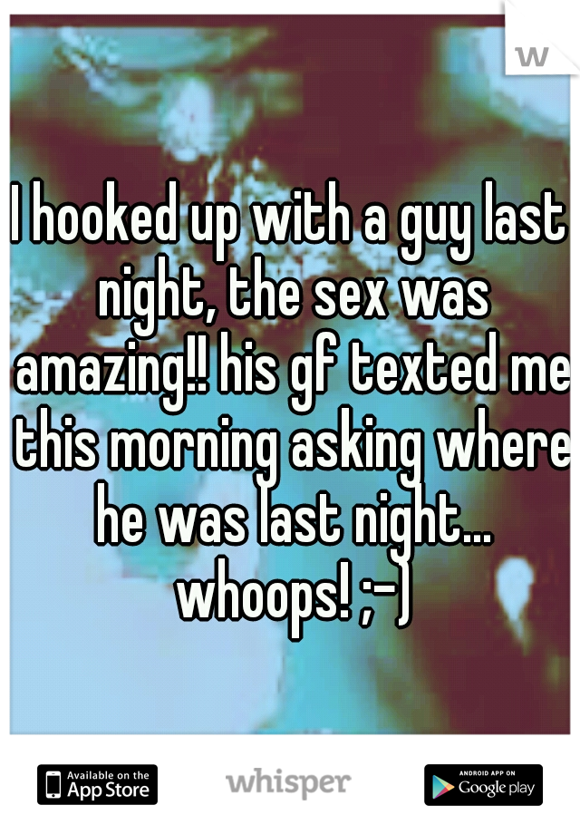 I hooked up with a guy last night, the sex was amazing!! his gf texted me this morning asking where he was last night... whoops! ;-)