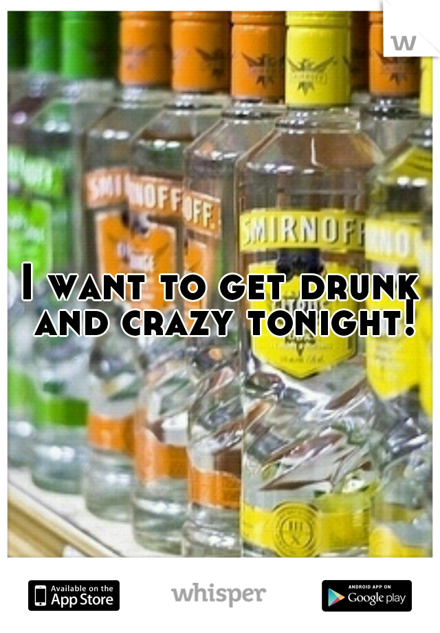 I want to get drunk and crazy tonight!