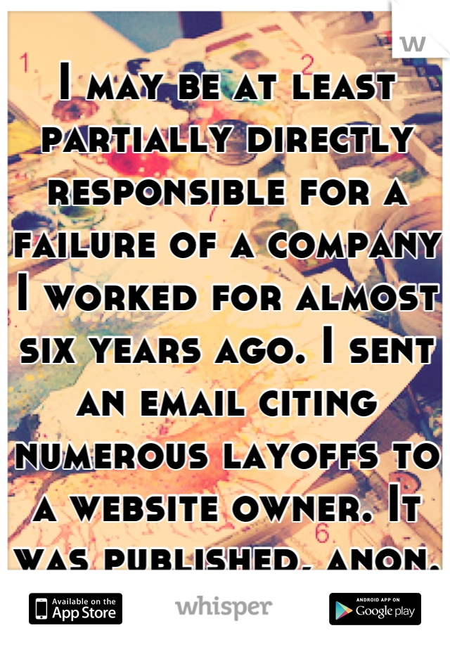 I may be at least partially directly responsible for a failure of a company I worked for almost six years ago. I sent an email citing numerous layoffs to a website owner. It was published, anon.