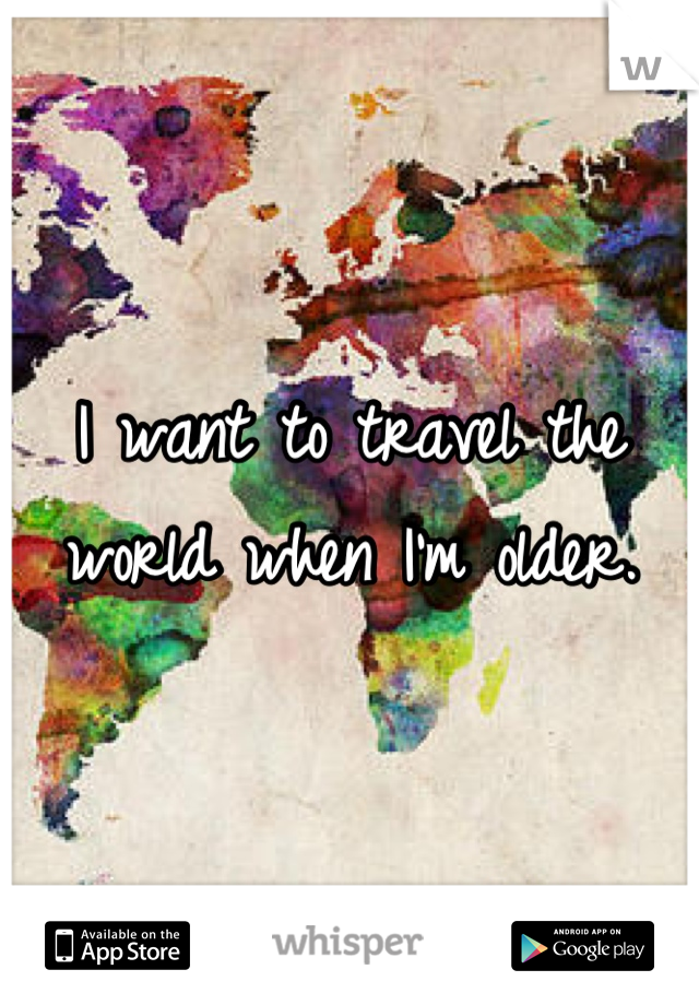I want to travel the world when I'm older.