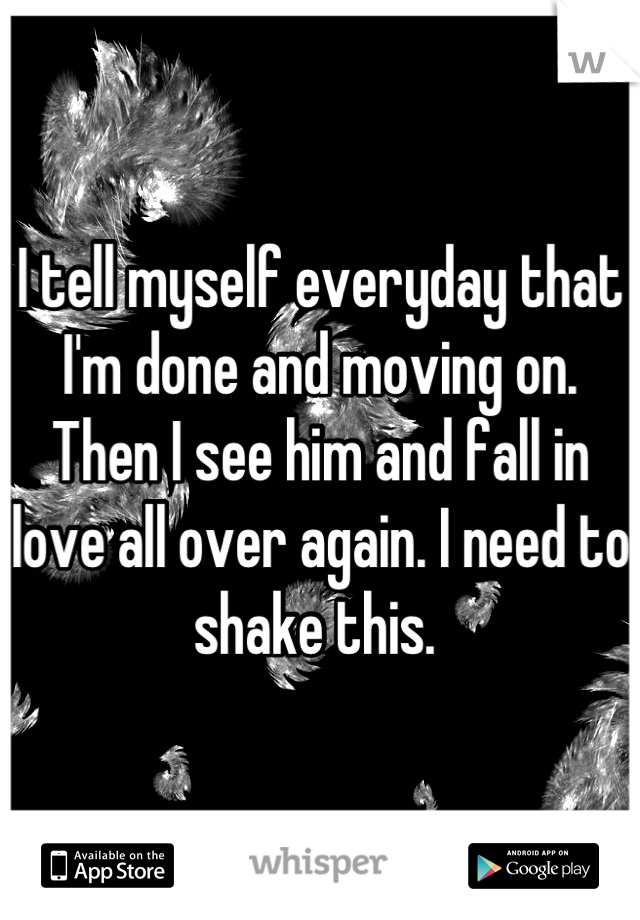 I tell myself everyday that I'm done and moving on. Then I see him and fall in love all over again. I need to shake this.