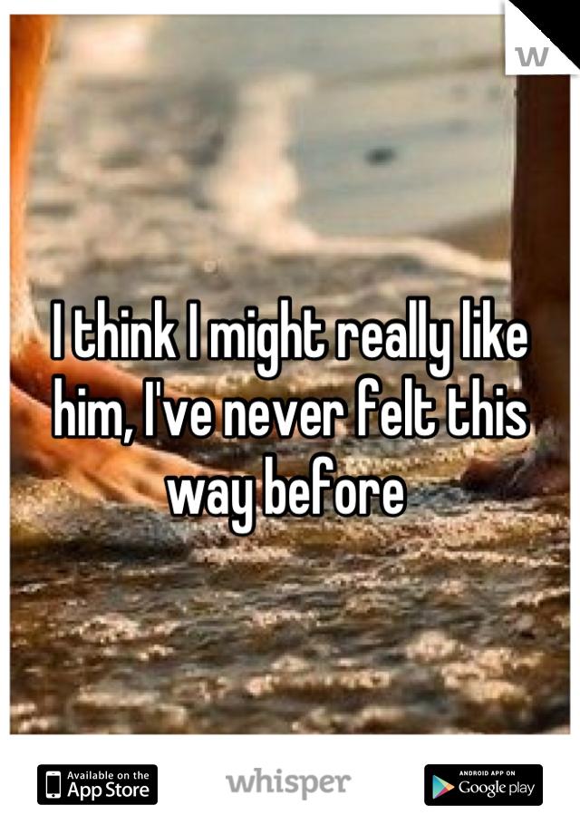 I think I might really like him, I've never felt this way before
