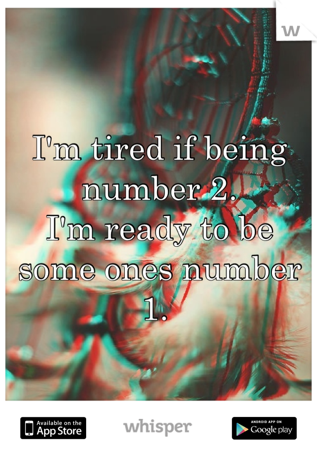 I'm tired if being number 2.  I'm ready to be some ones number 1.