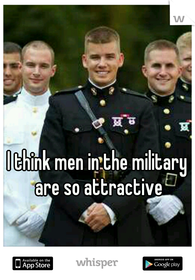 I think men in the military are so attractive