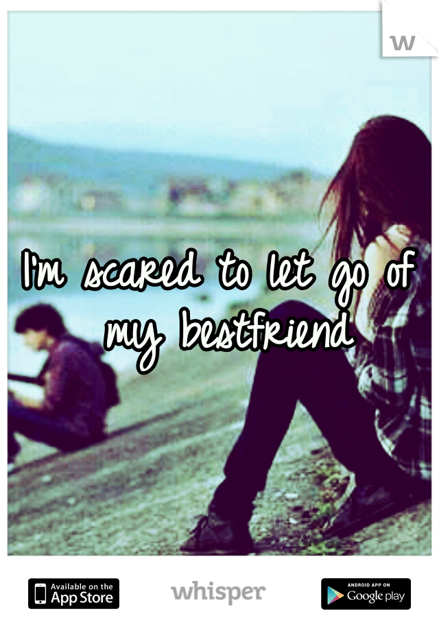I'm scared to let go of my bestfriend