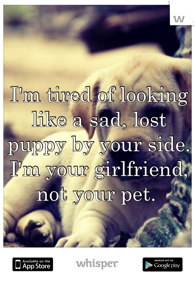I'm tired of looking like a sad, lost puppy by your side. I'm your girlfriend, not your pet.