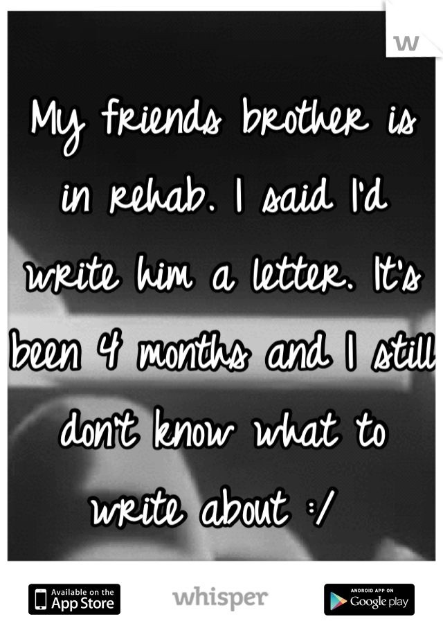 My friends brother is in rehab. I said I'd write him a letter. It's been 4 months and I still don't know what to write about :/