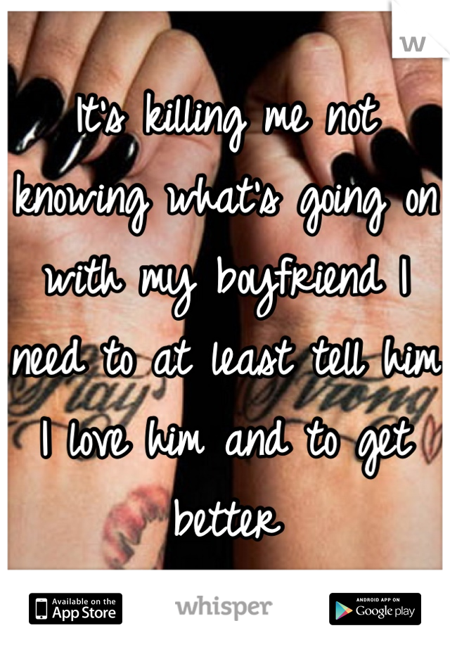 It's killing me not knowing what's going on with my boyfriend I need to at least tell him I love him and to get better