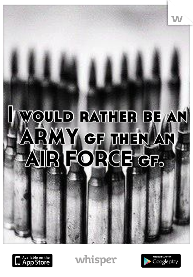 I would rather be an ARMY gf then an AIR FORCE gf.