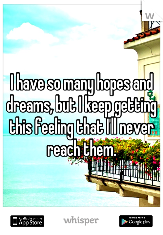 I have so many hopes and dreams, but I keep getting this feeling that I'll never reach them.