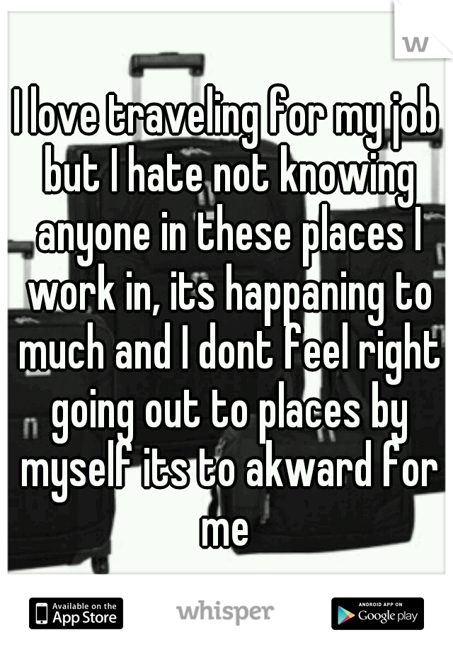 I love traveling for my job but I hate not knowing anyone in these places I work in, its happaning to much and I dont feel right going out to places by myself its to akward for me