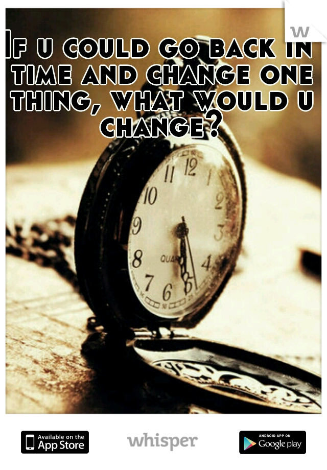 If u could go back in time and change one thing, what would u change?