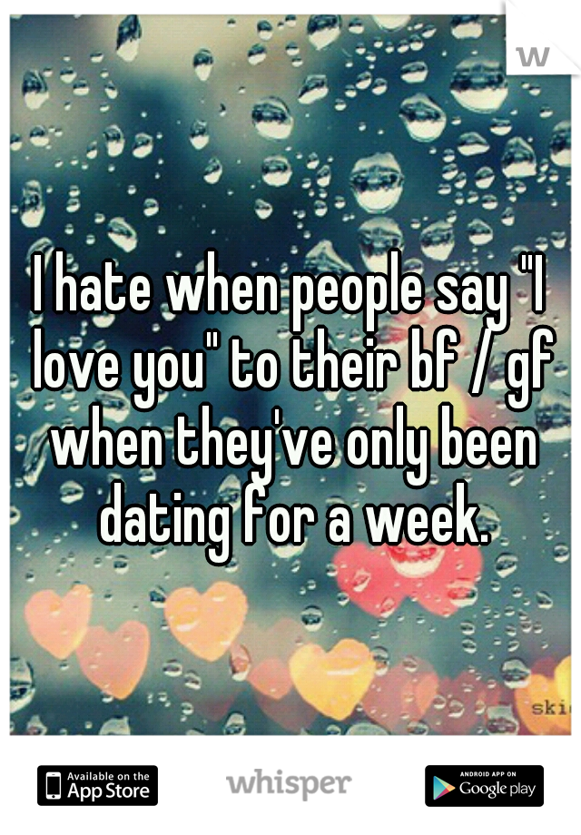 """I hate when people say """"I love you"""" to their bf / gf when they've only been dating for a week."""