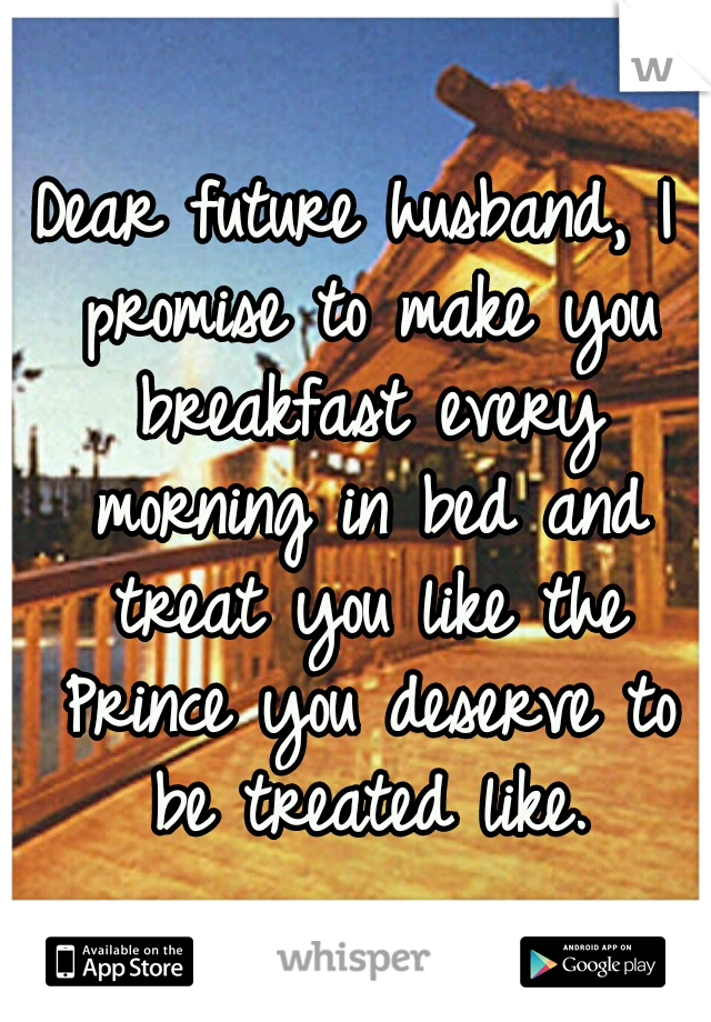 Dear future husband, I promise to make you breakfast every morning in bed and treat you like the Prince you deserve to be treated like.