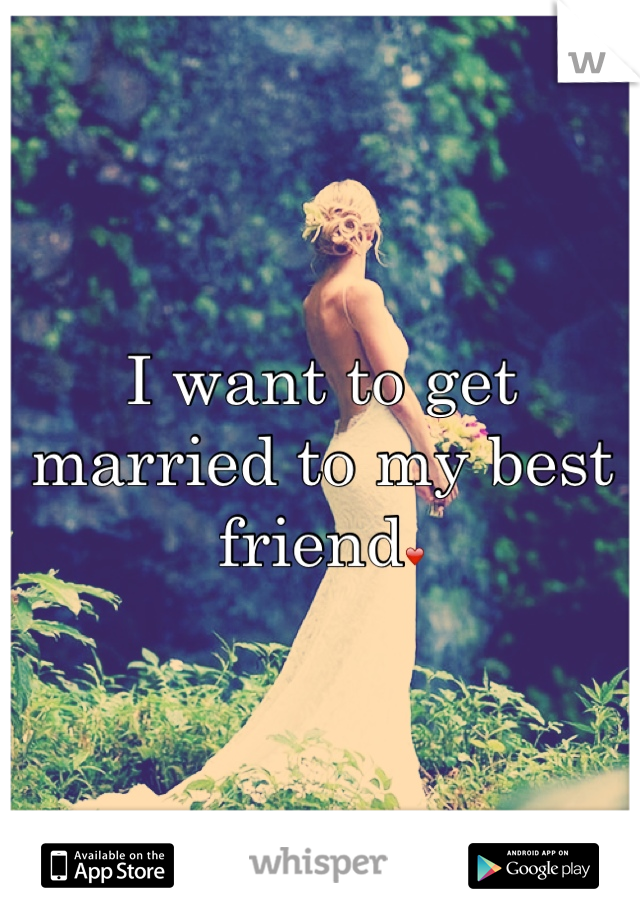 I want to get married to my best friend❤