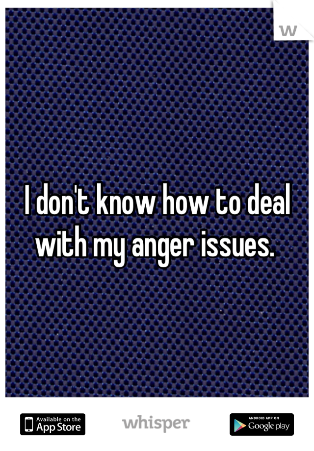 I don't know how to deal with my anger issues.