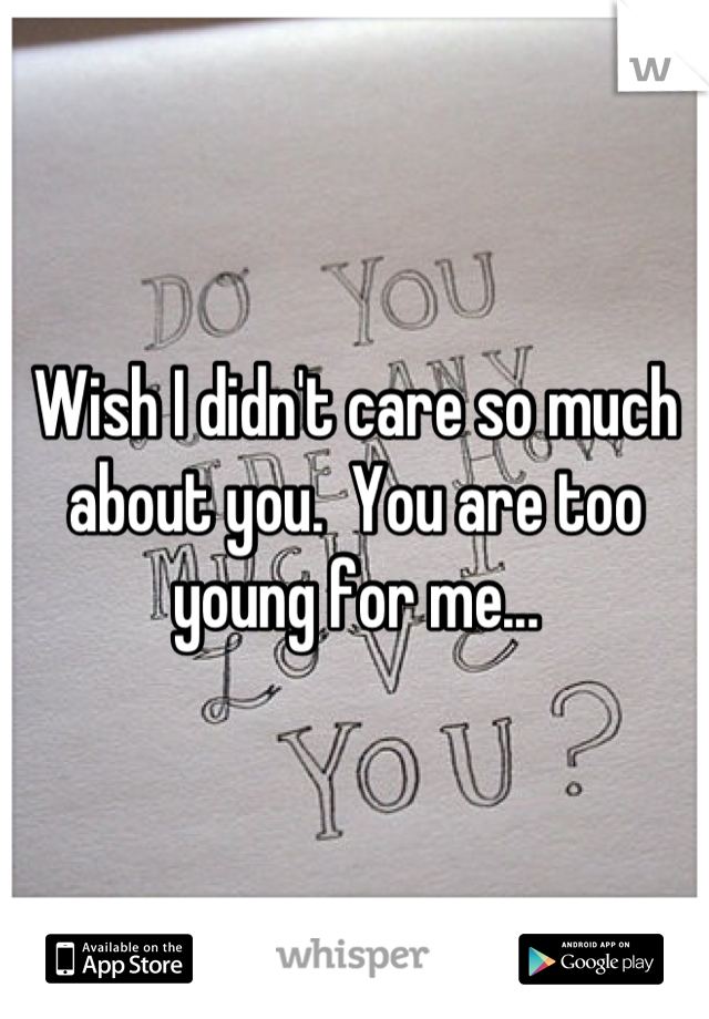 Wish I didn't care so much about you.  You are too young for me...