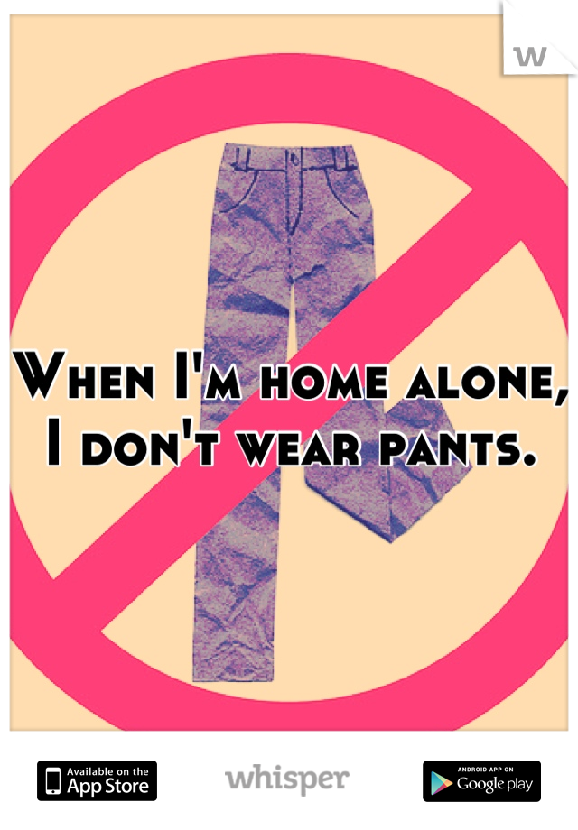 When I'm home alone, I don't wear pants.
