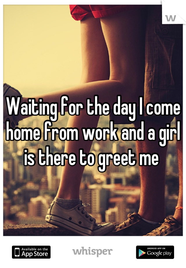 Waiting for the day I come home from work and a girl is there to greet me