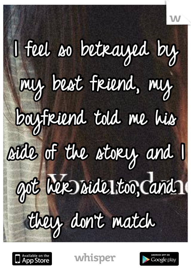 I feel so betrayed by my best friend, my boyfriend told me his side of the story and I got her side too, and they don't match