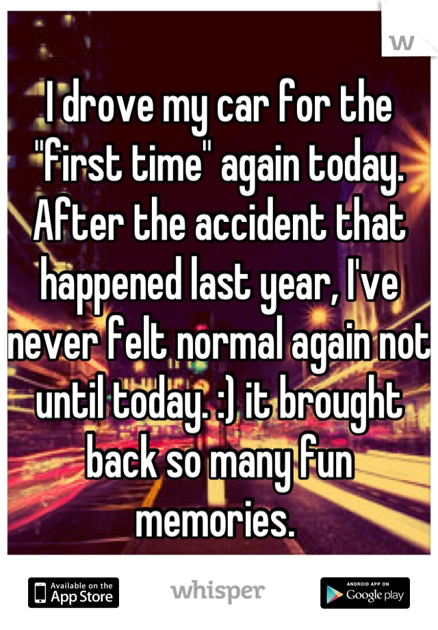 """I drove my car for the """"first time"""" again today. After the accident that happened last year, I've never felt normal again not until today. :) it brought back so many fun memories."""