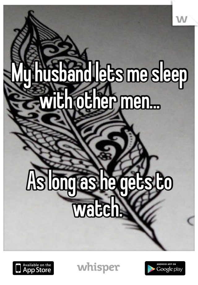 My husband lets me sleep with other men...   As long as he gets to watch.