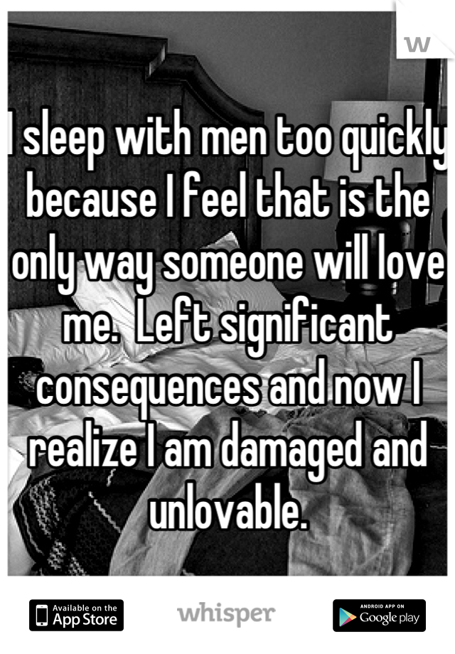 I sleep with men too quickly because I feel that is the only way someone will love me.  Left significant consequences and now I realize I am damaged and unlovable.