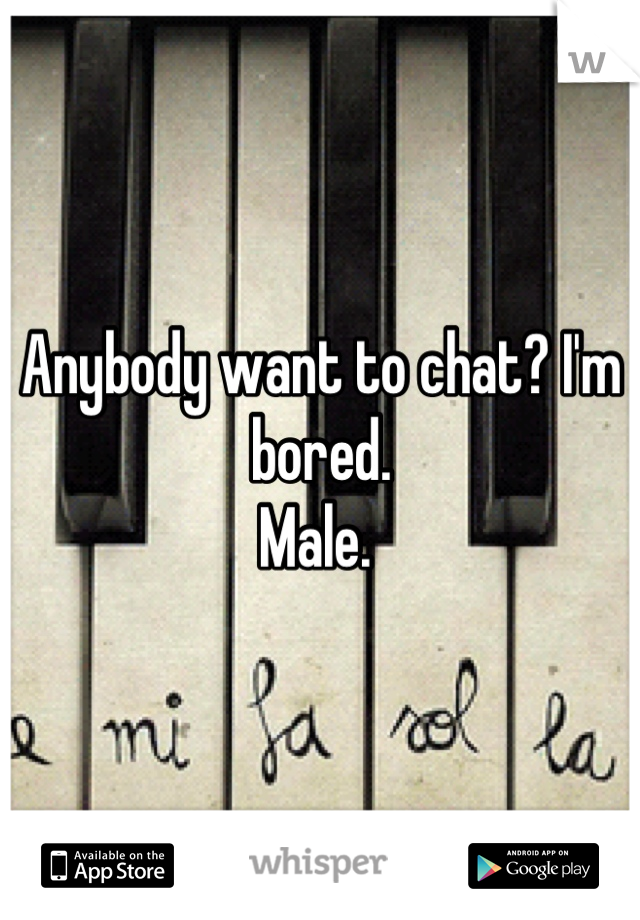 Anybody want to chat? I'm bored.  Male.