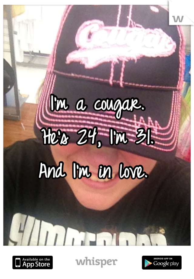 I'm a cougar.  He's 24, I'm 31.  And I'm in love.
