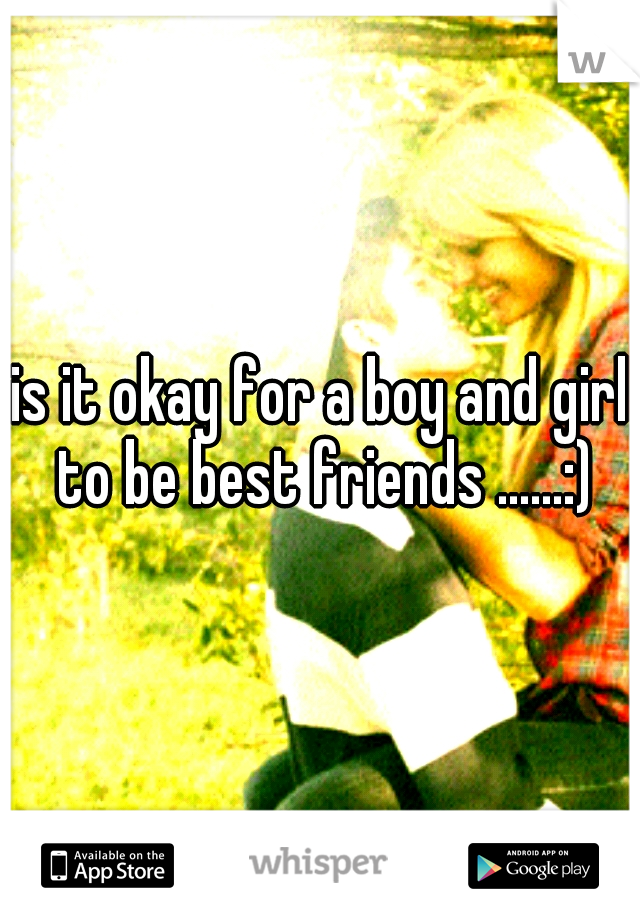 is it okay for a boy and girl to be best friends ......:)